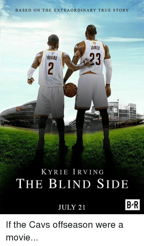 Cavs, Kyrie Irving, and True: BASED ON THE EXTRAORDINARY TRUE STORY  JAMES  RVING  KYRIE IRVING  THE BLIND SIDE  JULY 21  B-R If the Cavs offseason were a movie...