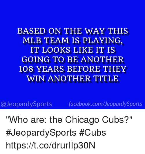 "Chicago, Facebook, and Mlb: BASED ON THE WAY THIS  MLB TEAM IS PLAYING  IT LOOKS LIKE IT IS  GOING TO BE ANOTHER  108 YEARS BEFORE THEY  WIN ANOTHER TITLE  tD  @JeopardySports facebook.com/JeopardySports ""Who are: the Chicago Cubs?"" #JeopardySports #Cubs https://t.co/drurIlp30N"