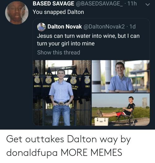 Dank, Jesus, and Memes: BASED SAVAGE @BASEDSAVAGE.11h  -  You snapped Dalton  Dalton Novak @DaltonNovak2 1d  Jesus can turn water into wine, but I can  turn your girl into mine  Show this thread  EXA、  rEX  EXA  4  NEEDILLE SHADOW C  ATION Get outtakes Dalton way by donaldfupa MORE MEMES