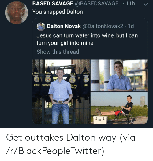 Blackpeopletwitter, Jesus, and Savage: BASED SAVAGE @BASEDSAVAGE.11h  -  You snapped Dalton  Dalton Novak @DaltonNovak2 1d  Jesus can turn water into wine, but I can  turn your girl into mine  Show this thread  EXA、  rEX  EXA  4  NEEDILLE SHADOW C  ATION Get outtakes Dalton way (via /r/BlackPeopleTwitter)