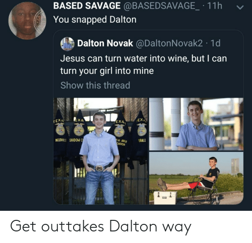 Jesus, Savage, and Wine: BASED SAVAGE @BASEDSAVAGE.11h  -  You snapped Dalton  Dalton Novak @DaltonNovak2 1d  Jesus can turn water into wine, but I can  turn your girl into mine  Show this thread  EXA、  rEX  EXA  4  NEEDILLE SHADOW C  ATION Get outtakes Dalton way