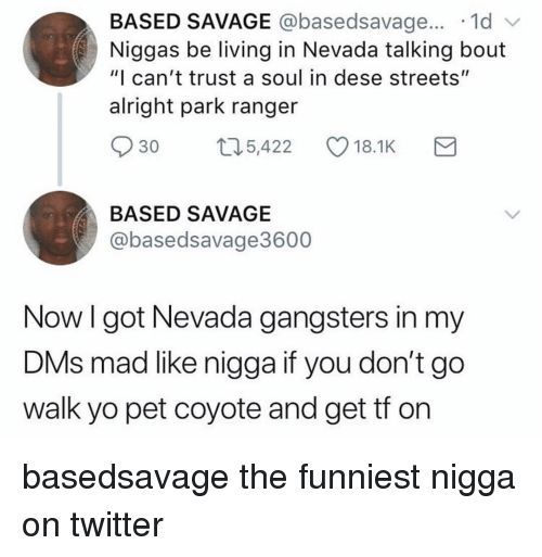 Based Savage 1d V Niggas Be Living In Nevada Talking Bout I Can T Trust A Soul In Dese Streets Alright Park Ranger 30 T5422 181k Based Savage Now L Got Nevada Gangsters