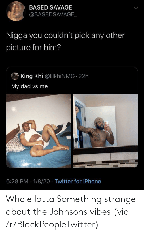 Blackpeopletwitter, Dad, and Iphone: BASED SAVAGE  @BASEDSAVAGE_  Nigga you couldn't pick any other  picture for him?  King Khi @lilkhiNMG 22h  My dad vs me  6:28 PM · 1/8/20 · Twitter for iPhone Whole lotta Something strange about the Johnsons vibes (via /r/BlackPeopleTwitter)