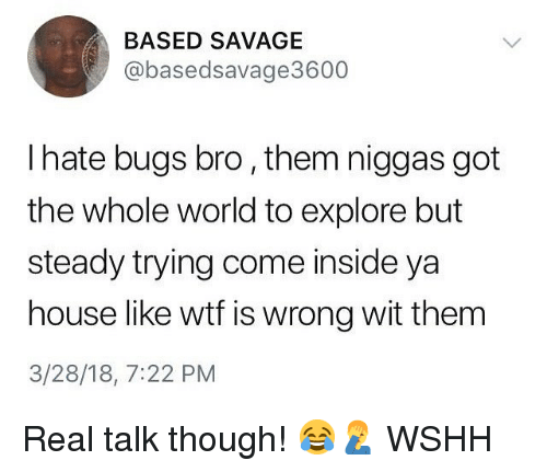 Memes, Savage, and Wshh: BASED SAVAGE  @basedsavage3600  I hate bugs bro, them niggas got  the whole world to explore but  steady trying come inside ya  house like wtf is wrong wit thenm  3/28/18, 7:22 PM Real talk though! 😂🤦‍♂️ WSHH
