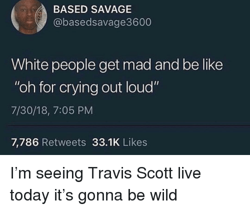 "Be Like, Crying, and Savage: BASED SAVAGE  @basedsavage3600  White people get mad and be like  ""oh for crying out loud""  7/30/18, 7:05 PM  7,786 Retweets 33.1K Likes I'm seeing Travis Scott live today it's gonna be wild"