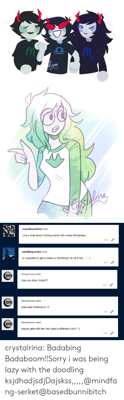 Lazy, Sorry, and Target: basedbunnibitch said:  cna u draw terezi holding hands with vriska Nd kanaya  mindfang-serket said:  Anonymous said:  Can you draw Vriska??   Anonymous said:  draw jade homestuck :o  Anonymous said:  maybe jade with her hair dyed a different color? :0 crystalrina:  Badabing Badaboom!!Sorry i was being lazy with the doodling ksjdhadjsdjDajskss,,,,,@mindfang-serket@basedbunnibitch