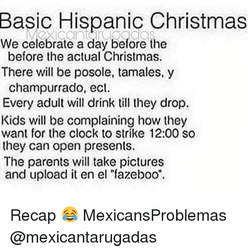 "Christmas, Clock, and Memes: Basic Hispanic Christmas  We celebrate a day before the  before the actual Christmas.  There will be posole, tamales,y  champurrado, ecl.  Every adult will drink till they drop.  Kids will be complaining how they  want for the clock to strike 12:00 so  they can open presents.  The parents will take pictures  and upload it en el ""fazeboo"" Recap 😂 MexicansProblemas @mexicantarugadas"