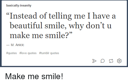 Basically Insanity Instead Of Telling Me I Have A Beautiful Smile
