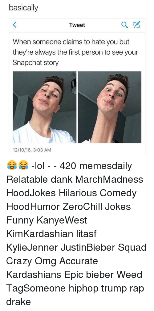 Drake, Kardashians, and Memes: basically  Tweet  When someone claims to hate you but  they're always the first person to see your  Snapchat story  12/10/16, 3:03 AM 😂😂 -lol - - 420 memesdaily Relatable dank MarchMadness HoodJokes Hilarious Comedy HoodHumor ZeroChill Jokes Funny KanyeWest KimKardashian litasf KylieJenner JustinBieber Squad Crazy Omg Accurate Kardashians Epic bieber Weed TagSomeone hiphop trump rap drake