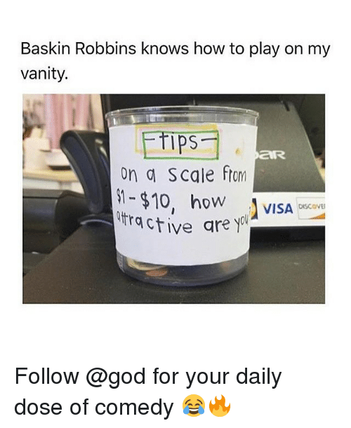 God, Memes, and Baskin Robbins: Baskin Robbins knows how to play on my  vanity.  Ips  on a Scale ftom  -$10, ho VISA  ractive are yol  OW  DISCOVE Follow @god for your daily dose of comedy 😂🔥
