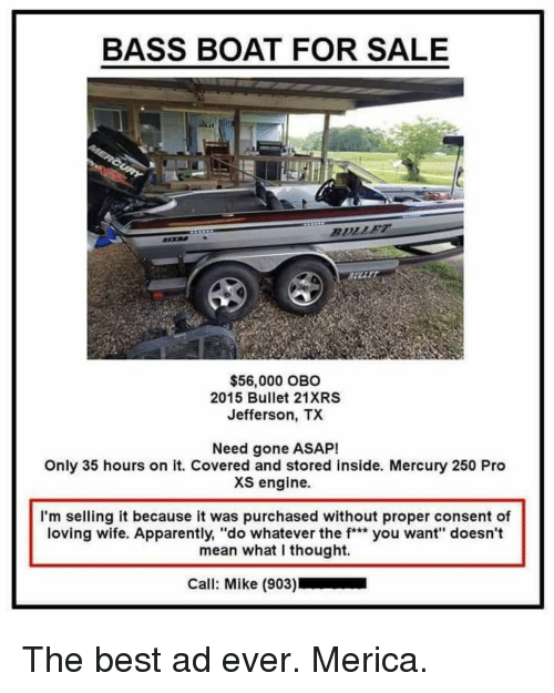 """Apparently, Memes, and Best: BASS BOAT FOR SALE  SULLE  $56,000 OBO  2015 Bullet 21XRS  Jefferson, TX  Need gone ASAP!  Only 35 hours on it. Covered and stored inside. Mercury 250 Pro  XS engine.  I'm selling it because it was purchased without proper consent of  loving wife. Apparently, """"do whatever the f** you want"""" doesn't  mean what I thought.  Call: Mike (903) The best ad ever. Merica."""