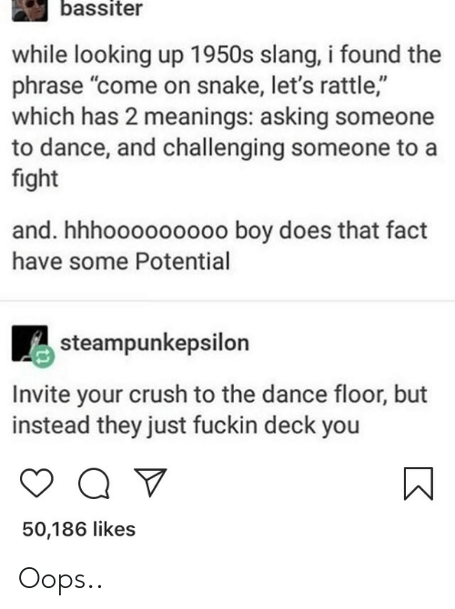 """Crush, Snake, and Dance: bassiter  while looking up 1950s slang, i found the  phrase """"come on snake, let's rattle,""""  which has 2 meanings: asking someone  to dance, and challenging someone to a  fight  and. hhhooooooooo boy does that fact  have some Potential  steampunkepsilon  Invite your crush to the dance floor, but  instead they just fuckin deck you  50,186 likes Oops.."""