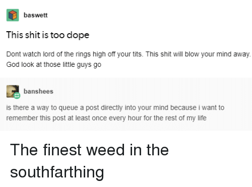 Dope, God, and Life: baswett  This shit is too dope  Dont watch lord of the rings high off your tits. This shit will blow your mind away  God look at those little guys go  banshees  is there a way to queue a post directly into your mind because i want to  remember this post at least once every hour for the rest of my life