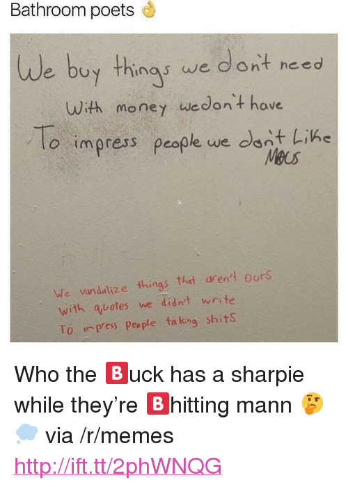 """Memes, Money, and Http: Bathroom poets  We buy thinas we dont need  uuith money wedont have  o impress people we dant Like  o impress people we dnt Lihe  Meus  We vundalize things that aren' ours  with auotes we didn't write  To inpress People taking shits <p>Who the 🅱️uck has a sharpie while they're 🅱️hitting mann 🤔💭 via /r/memes <a href=""""http://ift.tt/2phWNQG"""">http://ift.tt/2phWNQG</a></p>"""