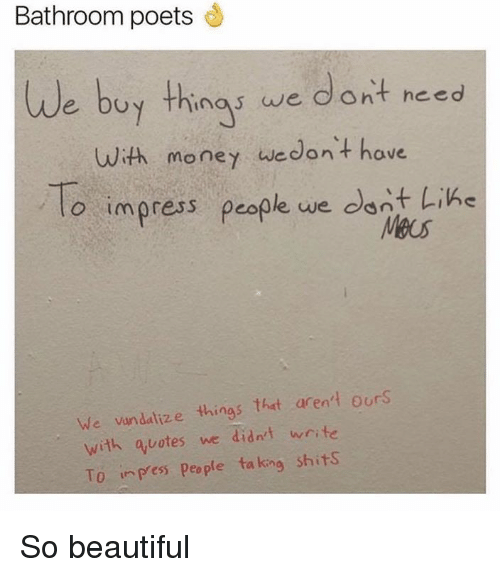 Beautiful, Dank, and Money: Bathroom poets We buy thing we dont need with