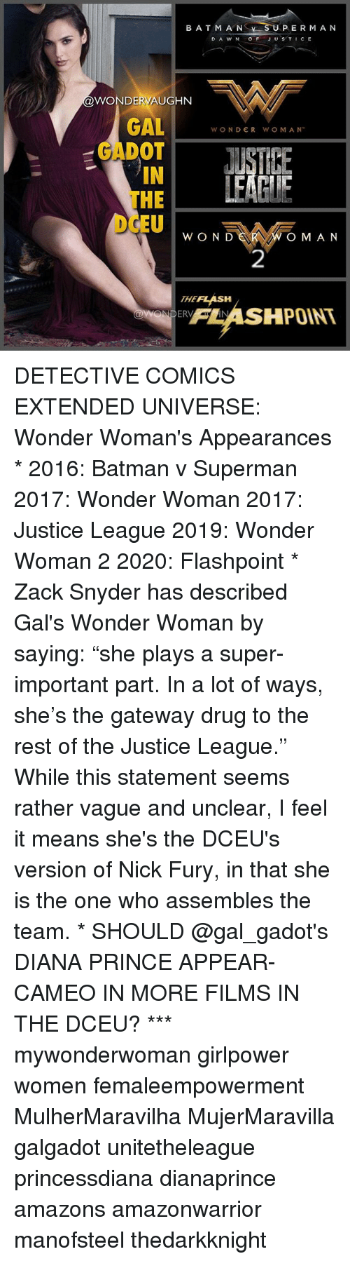 "Batman, Memes, and Prince: BATM A NS  SU  PERMA N  D A W N OFJUSTICE  @WONDERVAUGHN  GALWONDER WO M AM  GADOT  IN  THE  EUw O N  OM AN  2  THEFLASH  FLASHPOINT  95 DETECTIVE COMICS EXTENDED UNIVERSE: Wonder Woman's Appearances * 2016: Batman v Superman 2017: Wonder Woman 2017: Justice League 2019: Wonder Woman 2 2020: Flashpoint * Zack Snyder has described Gal's Wonder Woman by saying: ""she plays a super-important part. In a lot of ways, she's the gateway drug to the rest of the Justice League."" While this statement seems rather vague and unclear, I feel it means she's the DCEU's version of Nick Fury, in that she is the one who assembles the team. * SHOULD @gal_gadot's DIANA PRINCE APPEAR-CAMEO IN MORE FILMS IN THE DCEU? *** mywonderwoman girlpower women femaleempowerment MulherMaravilha MujerMaravilla galgadot unitetheleague princessdiana dianaprince amazons amazonwarrior manofsteel thedarkknight"