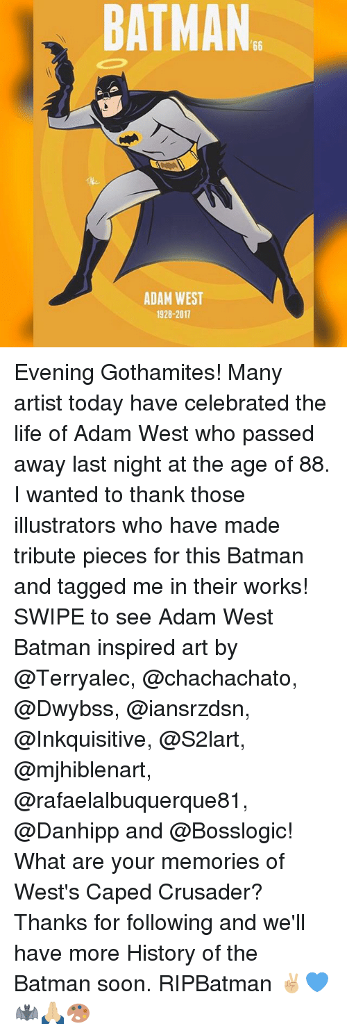 Batman, Life, and Memes: BATMAN  ADAM WEST  1928-2017 Evening Gothamites! Many artist today have celebrated the life of Adam West who passed away last night at the age of 88. I wanted to thank those illustrators who have made tribute pieces for this Batman and tagged me in their works! SWIPE to see Adam West Batman inspired art by @Terryalec, @chachachato, @Dwybss, @iansrzdsn, @Inkquisitive, @S2lart, @mjhiblenart, @rafaelalbuquerque81, @Danhipp and @Bosslogic! What are your memories of West's Caped Crusader? Thanks for following and we'll have more History of the Batman soon. RIPBatman ✌🏼💙🦇🙏🏼🎨