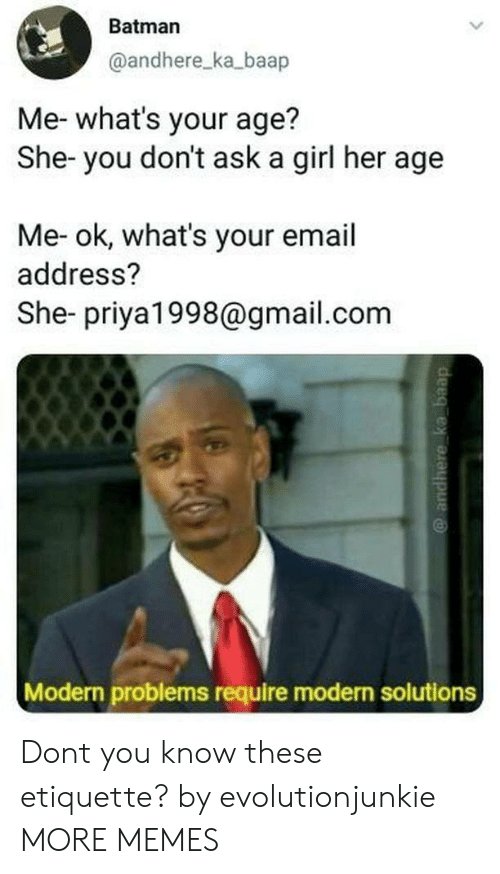 Batman, Dank, and Memes: Batman  @andhere_ka_baap  Me- what's your age?  She- you don't ask a girl her age  Me- ok, what's your email  address?  She- priya1998@gmail.com  Modern problems require modern solutions Dont you know these etiquette? by evolutionjunkie MORE MEMES