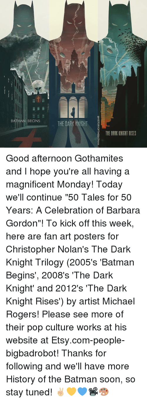 """Memes, Pop, and Roger: BATMAN  BEGINS  THE DARK KNIGHT  THE DARK KNIGHT RISES Good afternoon Gothamites and I hope you're all having a magnificent Monday! Today we'll continue """"50 Tales for 50 Years: A Celebration of Barbara Gordon""""! To kick off this week, here are fan art posters for Christopher Nolan's The Dark Knight Trilogy (2005's 'Batman Begins', 2008's 'The Dark Knight' and 2012's 'The Dark Knight Rises') by artist Michael Rogers! Please see more of their pop culture works at his website at Etsy.com-people-bigbadrobot! Thanks for following and we'll have more History of the Batman soon, so stay tuned! ✌🏼️💛💙📽🎨"""