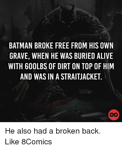 Memes, 🤖, and Graves: BATMAN BROKE FREE FROM HIS OWN  GRAVE, WHEN HE WAS BURIED ALIVE  WITH 600LBS OF DIRT ON TOP OF HIM  AND WAS IN A STRAITJACKET He also had a broken back. Like 8Comics