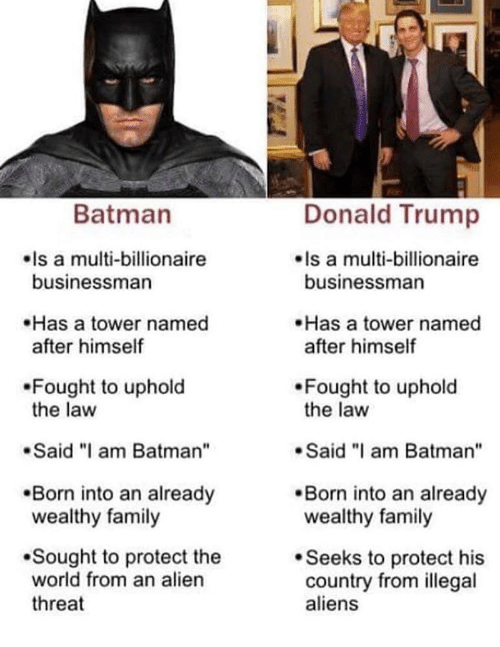 """Batman, Donald Trump, and Family: Batman  Donald Trump  Is a multi-billionaire  businessman  Is a multi-billionaire  businessman  Has a tower named  after himself  Has a tower named  after himself  Fought to uphold  the law  Fought to uphold  the law  Said """"I am Batman""""  Said am Batman""""  Born into an already  wealthy family  .Born into an already  wealthy family  Sought to protect the  world from an alien  threat  Seeks to protect his  country from illegal  aliens"""