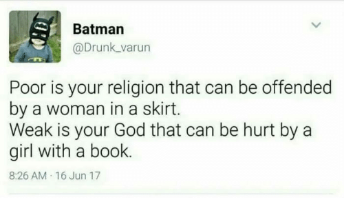 Batman, Drunk, and God: Batman  @Drunk varun  Poor is your religion that can be offended  by a woman in a skirt.  Weak is your God that can be hurt by a  girl with a book.  8:26 AM 16 Jun 17