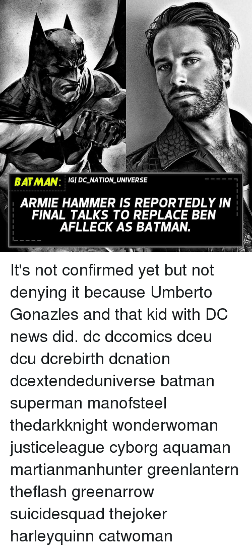 Batman, Memes, and News: BATMAN: GI DC NATION UNIVERSE  ARMIE HAMMER IS REPORTEDLY IN  FINAL TALKS TO REPLACE BEN  AFLLECK AS BATMAN. It's not confirmed yet but not denying it because Umberto Gonazles and that kid with DC news did. dc dccomics dceu dcu dcrebirth dcnation dcextendeduniverse batman superman manofsteel thedarkknight wonderwoman justiceleague cyborg aquaman martianmanhunter greenlantern theflash greenarrow suicidesquad thejoker harleyquinn catwoman