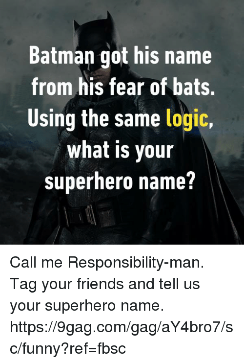 9gag, Batman, and Dank: Batman got his name  from his fear of bats.  Using the same logic,  what is your  superhero name? Call me Responsibility-man.  Tag your friends and tell us your superhero name.  https://9gag.com/gag/aY4bro7/sc/funny?ref=fbsc