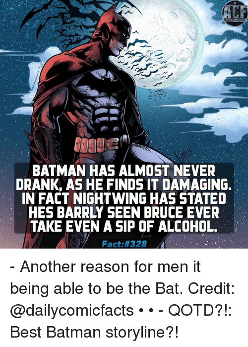 Batman, Memes, and Alcohol: BATMAN HAS ALMOST NEVER  DRANK, AS HE FINDS IT DAMAGING.  IN FACT NIGHTWING HAS STATED  HES BARRLY SEEN BRUCE EVER  TAKE EVEN A SIP OF ALCOHOL.  Fact: 328 - Another reason for men it being able to be the Bat. Credit: @dailycomicfacts • • - QOTD?!: Best Batman storyline?!