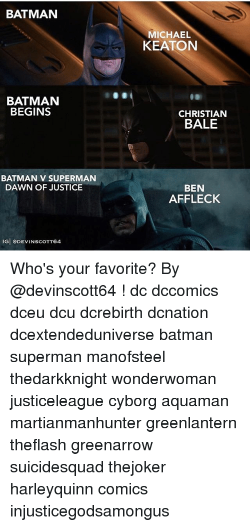 Batman, Memes, and Superman: BATMAN  MICHAEL  KEATON  BATMAN  BEGINS  CHRISTIAN  BALE  BATMAN V SUPERMAN  BEN  AFFLECK  DAWN OF JUSTICE  IG ODEVINSCOTT64 Who's your favorite? By @devinscott64 ! dc dccomics dceu dcu dcrebirth dcnation dcextendeduniverse batman superman manofsteel thedarkknight wonderwoman justiceleague cyborg aquaman martianmanhunter greenlantern theflash greenarrow suicidesquad thejoker harleyquinn comics injusticegodsamongus