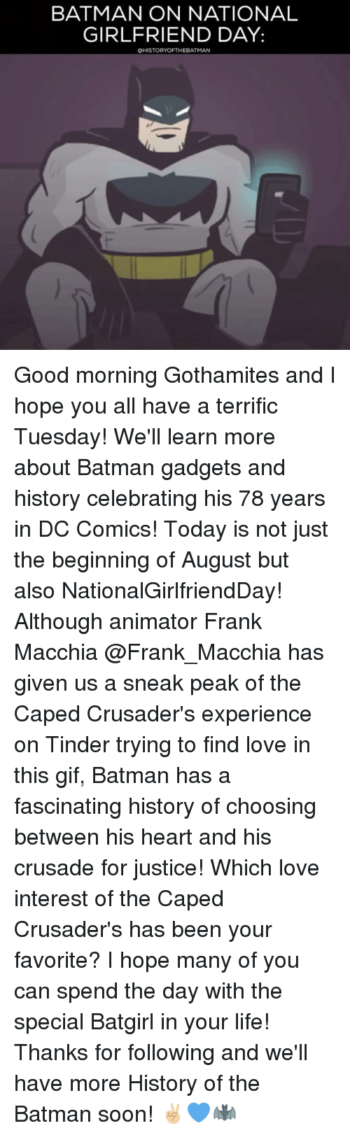 Batman, Gif, and Life: BATMAN ON NATIONAL  GIRLFRIEND DAY:  OHISTORYOFTHEBATMAN Good morning Gothamites and I hope you all have a terrific Tuesday! We'll learn more about Batman gadgets and history celebrating his 78 years in DC Comics! Today is not just the beginning of August but also NationalGirlfriendDay! Although animator Frank Macchia @Frank_Macchia has given us a sneak peak of the Caped Crusader's experience on Tinder trying to find love in this gif, Batman has a fascinating history of choosing between his heart and his crusade for justice! Which love interest of the Caped Crusader's has been your favorite? I hope many of you can spend the day with the special Batgirl in your life! Thanks for following and we'll have more History of the Batman soon! ✌🏼💙🦇