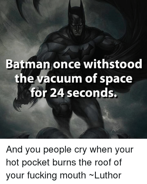 Batman, Crying, and Fucking: Batman once withstood  the vacuum of space  or 24 seconds. And you people cry when your hot pocket burns the roof of your fucking mouth   ~Luthor