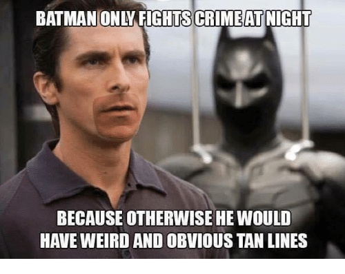 Batman, Memes, and Tanning: BATMAN ONYFIGHTSCRIMEATNIGHT  BECAUSE OTHERWISE HE WOULD  HAVE WEIRD AND OBVIOUS TAN LINES
