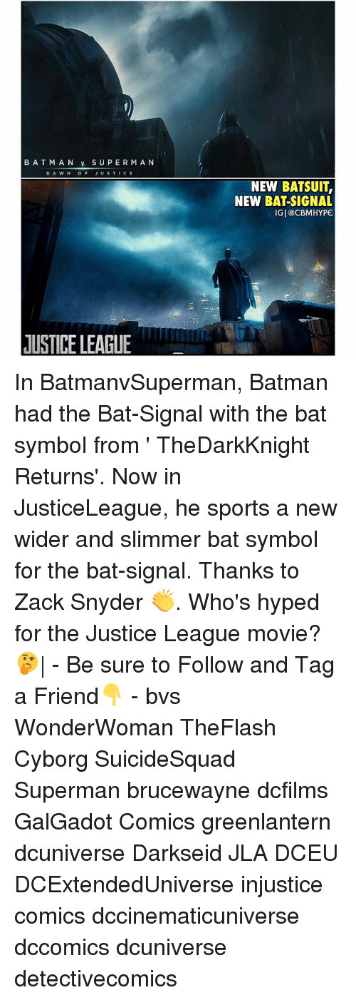 Batman, Memes, and Sports: BATMAN SUPERMAN  D A WNOF JUSTICE  NEW BATSUIT  NEW BAT-SIGNAL  IGI@CBMHYPE  USTICE LEAGUE In BatmanvSuperman, Batman had the Bat-Signal with the bat symbol from ' TheDarkKnight Returns'. Now in JusticeLeague, he sports a new wider and slimmer bat symbol for the bat-signal. Thanks to Zack Snyder 👏. Who's hyped for the Justice League movie?🤔| - Be sure to Follow and Tag a Friend👇 - bvs WonderWoman TheFlash Cyborg SuicideSquad Superman brucewayne dcfilms GalGadot Comics greenlantern dcuniverse Darkseid JLA DCEU DCExtendedUniverse injustice comics dccinematicuniverse dccomics dcuniverse detectivecomics