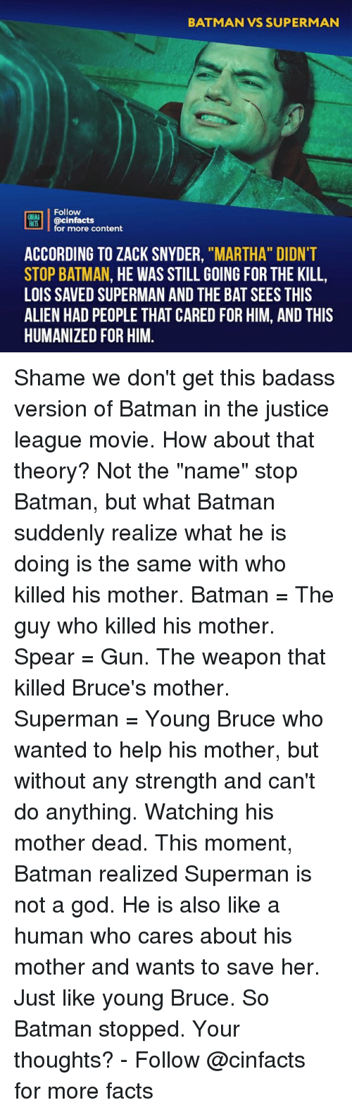 "Batman, Facts, and God: BATMAN VS SUPERMAN  Follow  ONEANA  @cinfacts  for more content  ACCORDING TO ZACK SNYDER, ""MARTHA"" DIDNT  STOP BATMAN, HE WAS STILL GOING FOR THE KILL,  LOIS SAVED SUPERMAN AND THE BAT SEES THIS  ALIEN HAD PEOPLE THAT CARED FOR HIM, AND THIS  HUMANIZED FOR HIM. Shame we don't get this badass version of Batman in the justice league movie. How about that theory? Not the ""name"" stop Batman, but what Batman suddenly realize what he is doing is the same with who killed his mother. Batman = The guy who killed his mother. Spear = Gun. The weapon that killed Bruce's mother. Superman = Young Bruce who wanted to help his mother, but without any strength and can't do anything. Watching his mother dead. This moment, Batman realized Superman is not a god. He is also like a human who cares about his mother and wants to save her. Just like young Bruce. So Batman stopped. Your thoughts?⠀ -⠀⠀ Follow @cinfacts for more facts"