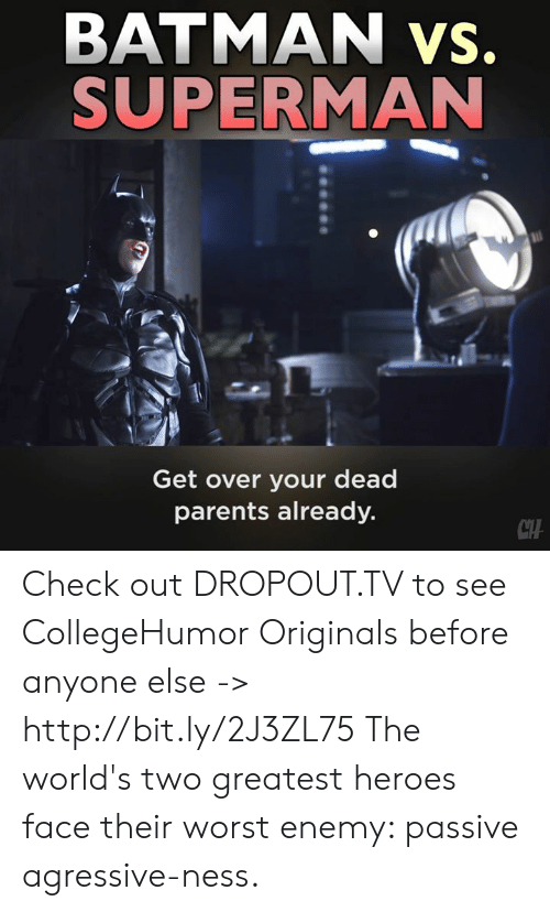 Batman, Memes, and Parents: BATMAN vs.  SUPERMAN  Get over your dead  parents already.  CTH Check out DROPOUT.TV to see CollegeHumor Originals before anyone else -> http://bit.ly/2J3ZL75  The world's two greatest heroes face their worst enemy: passive agressive-ness.