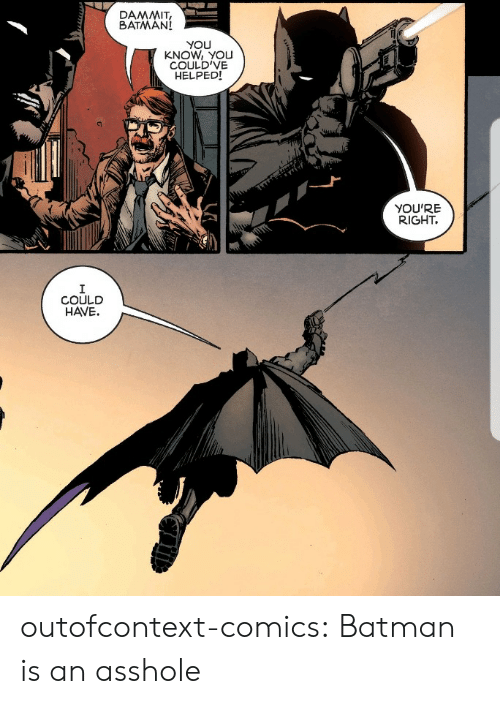 Batman, Tumblr, and Blog: BATMAN!  YOU  KNOW, YOU  COULD'VE  HELPEDI  YOU'RE  RIGHT.  COULD  HAVE. outofcontext-comics:  Batman is an asshole