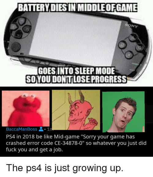 """Be Like, Fuck You, and Growing Up: BATTERY DIESIN MIDDLEOFGAME  RONY  GOES INTO SLEEP MODE  BaccaManBoss1n  PS4 in 2018 be like Mid-game """"Sorry your game has  crashed error code CE-34878-0"""" so whatever you just did  fuck you and get a job."""