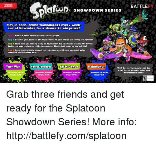 Dank, Finals, and Friends: BATTLE  22D SHOWDOWN SERIES  Play in open, online tournaments every Week  end of November for a change to win prizes!  3 other teammates (and any backups)  Step  Register your team  fer the tournaments ef yeur ehelee at battlefy.eeKEIsplateen  Step  Make sure you show up early on Tournament Bay and eheek In using the button  during the hour leading up to the  tournament. Cheek start times on the website!  Once the bracket  is seeded, set your game up with your eprenent using  Cattlefy's Private Mateh ehat  Turf War  Tower Control  Spiata 2ones d Rainmaker  Visit battlefy.eem/splateen for  a full list of details. rules and  Cualifiers TV12 In  cualifiers: TV19-N  Oualifiers: 11/N n  tournament times  Finalr 11/19  Finals: TV36  Final 12n Grab three friends and get ready for the Splatoon Showdown Series! More info: http://battlefy.com/splatoon