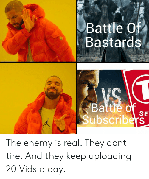 Day, The Enemy, and They: Battle Of  Bastards  Battle of SE  Subscribers The enemy is real. They dont tire. And they keep uploading 20 Vids a day.