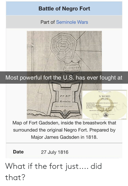 Date, History, and Word: Battle of Negro Fort  Part of Seminole Wars  Most powerful fort the U.S. has ever fought at  N WORD  PAS  Map of Fort Gadsden, inside the breastwork that  surrounded the original Negro Fort. Prepared by  Major James Gadsden in 1818.  Date  27 July 1816 What if the fort just.... did that?