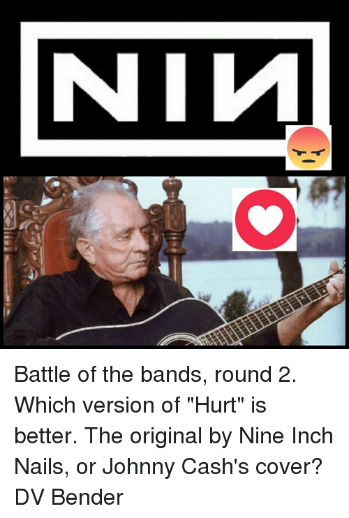 Battle of the Bands Round 2 Which Version of Hurt Is Better the ...