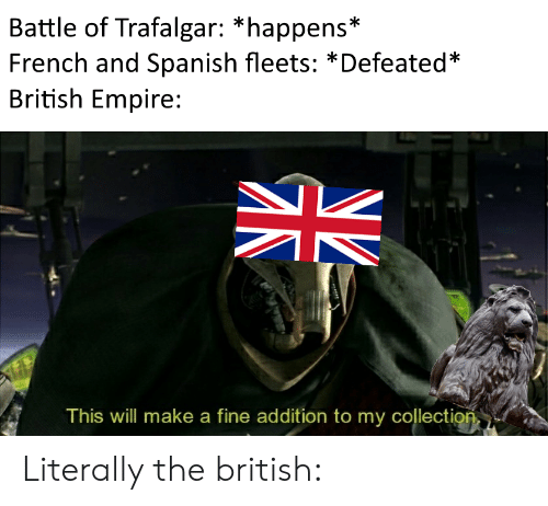 Empire, Spanish, and History: Battle of Trafalgar: *happens*  French and Spanish fleets: *Defeated*  British Empire  This vwill make a fine addition to my collectiop Literally the british: