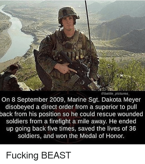 Fucking, Memes, and Soldiers: @battle pictures  On 8 September 2009, Marine Sgt. Dakota Meyer  disobeyed a direct order from a superior to pull  back from his position so he could rescue wounded  soldiers from a firefight a mile away. He ended  up going back five times, saved the lives of 36  soldiers, and won the Medal of Honor. Fucking BEAST