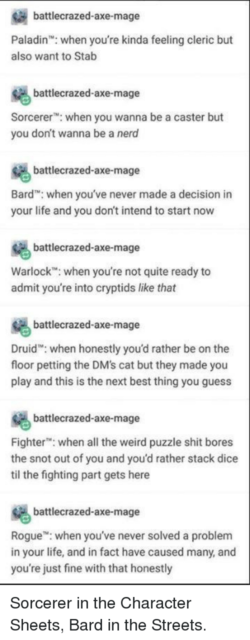 Life, Shit, and Streets: battlecrazed-axe-mage  Paladin: when you're kinda feeling cleric but  also want to Stab  battlecrazed-axe-mage  Sorcere when you wanna be a caster but  you don't wanna be a nero  battlecrazed-axe-mage  Bard when you've never made a decision in  your life and you don't intend to start now  battlecrazed-axe-mage  Warlock when you're not quite ready to  admit you're into cryptids like that  battlecrazed-axe-mage  Druid: when honestly you'd rather be on the  floor petting the DM's cat but they made you  play and this is the next best thing you guess  battlecrazed-axe-mage  Fighter: when all the weird puzzle shit bores  the snot out of you and you'd rather stack dice  til the fighting part gets here  battecrazed-axe-mage  Rogue when you've never solved a problem  in your life, and in fact have caused many, and  you're just fine with that honestly Sorcerer in the Character Sheets, Bard in the Streets.