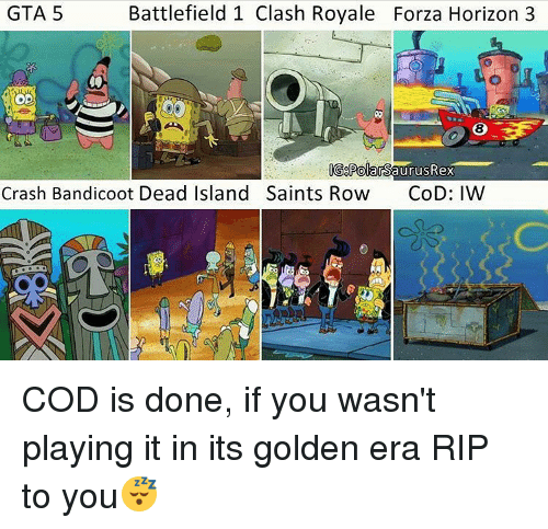Crash Bandicoot, Memes, and Gta 5: Battlefield 1 Clash Royale Forza Horizon 3  GTA 5  OD  GoPolarSaurus Rex  Crash Bandicoot Dead Island Saints Row  CoD: IW COD is done, if you wasn't playing it in its golden era RIP to you😴