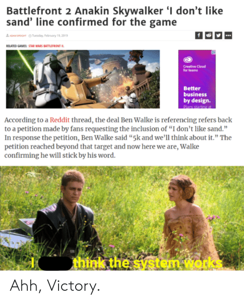"""Reddit, Star Wars, and Target: Battlefront 2 Anakin Skvwalker I don't like  sand' line confirmed for the game  요 ADAMSROHT  Tuesday, February 19, 2019  RELATED GAMES: STAR WARS BATTLEFRONT IL  Creative Cloud  for teams  Better  business  by design.  According to a Reddit thread, the deal Ben Walke is referencing refers back  to a petition made by fans requesting the inclusion of """"I don't like sand.""""  In response the petition, Ben Walke said """"5k and we'll think about it."""" The  petition reached beyond that target and now here we are, Walke  confirming he will stick by his word  think the systęm works Ahh, Victory."""