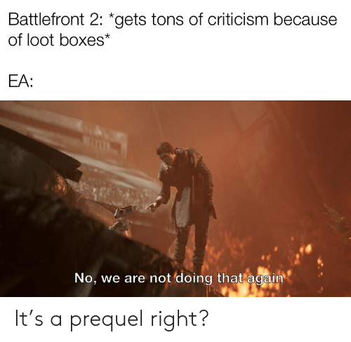 Criticism, Battlefront, and Battlefront 2: Battlefront 2: *gets tons of criticism because  of loot boxes*  EA:  No, we are not doing that again It's a prequel right?