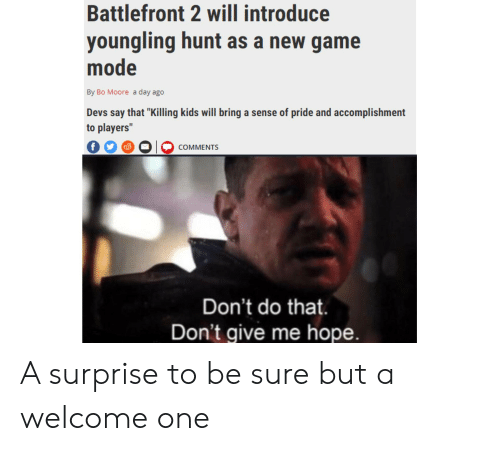 "Game, Kids, and Youngling: Battlefront 2 will introduce  youngling hunt as a new game  mode  By Bo Moore a day ago  Devs say that ""Killing kids will bring a sense of pride and accomplishment  to players""  f  COMMENTS  Don't do that.  Don't give me hope. A surprise to be sure but a welcome one"