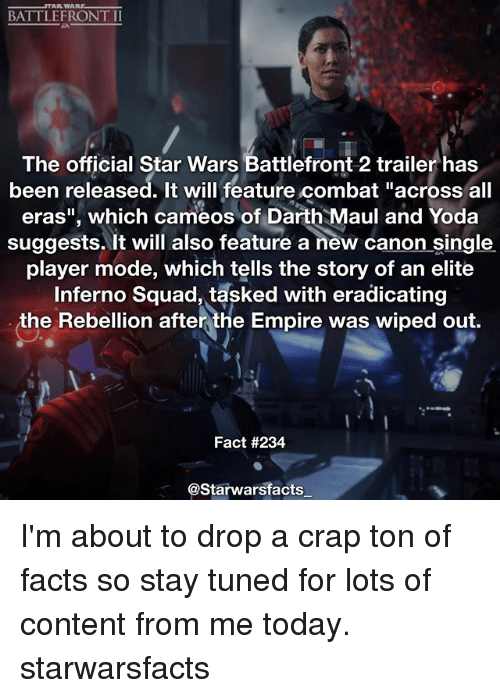 """Empire, Facts, and Memes: BATTLEFRONT II  The official Star Wars Battlefront 2 trailer has  been released. It will feature combat """"across all  eras"""", which cameos of Darth Maul and Yoda  suggests. It will also feature a new canon single  player mode, which tells the story of an elite  squad, tasked with eradicating  the Rebellion after the Empire was wiped out.  Fact #234  @Starwarsfacts I'm about to drop a crap ton of facts so stay tuned for lots of content from me today. starwarsfacts"""